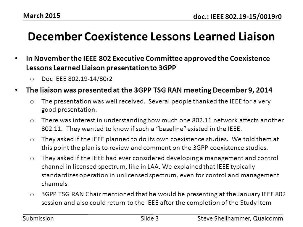 Submission doc.: IEEE 802.19-15/0019r0 January Liaison from 3GPP The 3GPP TSG RAN Chair (Dino Flore) gave a liaison presentation to IEEE 802 at the January IEEE 802.19 session, which was advertised to all attendees of the January all-802 Interim and well attended by members of many working groups o https://mentor.ieee.org/802.19/dcn/15/19-15-0008-00-0000- 3gpp-and-unlicensed-spectrum.pdf (doc IEEE 802.19-15/8r0 ) https://mentor.ieee.org/802.19/dcn/15/19-15-0008-00-0000- 3gpp-and-unlicensed-spectrum.pdf o There was a questions and answer period providing good interaction between TSG RAN Chair and 802 members o TSG RAN Chair volunteered to attend a future IEEE 802 meeting after the completion of the Study Item in June (most likely at the July IEEE 802 Plenary) Slide 4Steve Shellhammer, Qualcomm March 2015