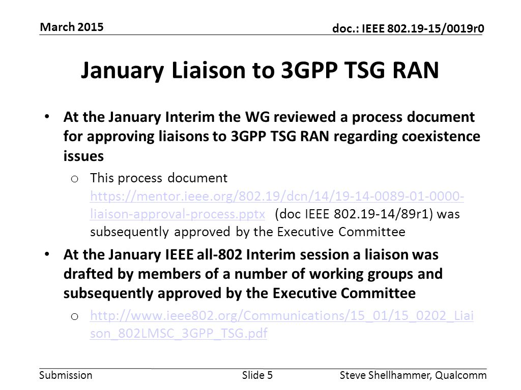 Submission doc.: IEEE 802.19-15/0019r0 January Liaison to 3GPP TSG RAN At the January Interim the WG reviewed a process document for approving liaisons to 3GPP TSG RAN regarding coexistence issues o This process document https://mentor.ieee.org/802.19/dcn/14/19-14-0089-01-0000- liaison-approval-process.pptx (doc IEEE 802.19-14/89r1) was subsequently approved by the Executive Committee https://mentor.ieee.org/802.19/dcn/14/19-14-0089-01-0000- liaison-approval-process.pptx At the January IEEE all-802 Interim session a liaison was drafted by members of a number of working groups and subsequently approved by the Executive Committee o http://www.ieee802.org/Communications/15_01/15_0202_Liai son_802LMSC_3GPP_TSG.pdf http://www.ieee802.org/Communications/15_01/15_0202_Liai son_802LMSC_3GPP_TSG.pdf Slide 5Steve Shellhammer, Qualcomm March 2015