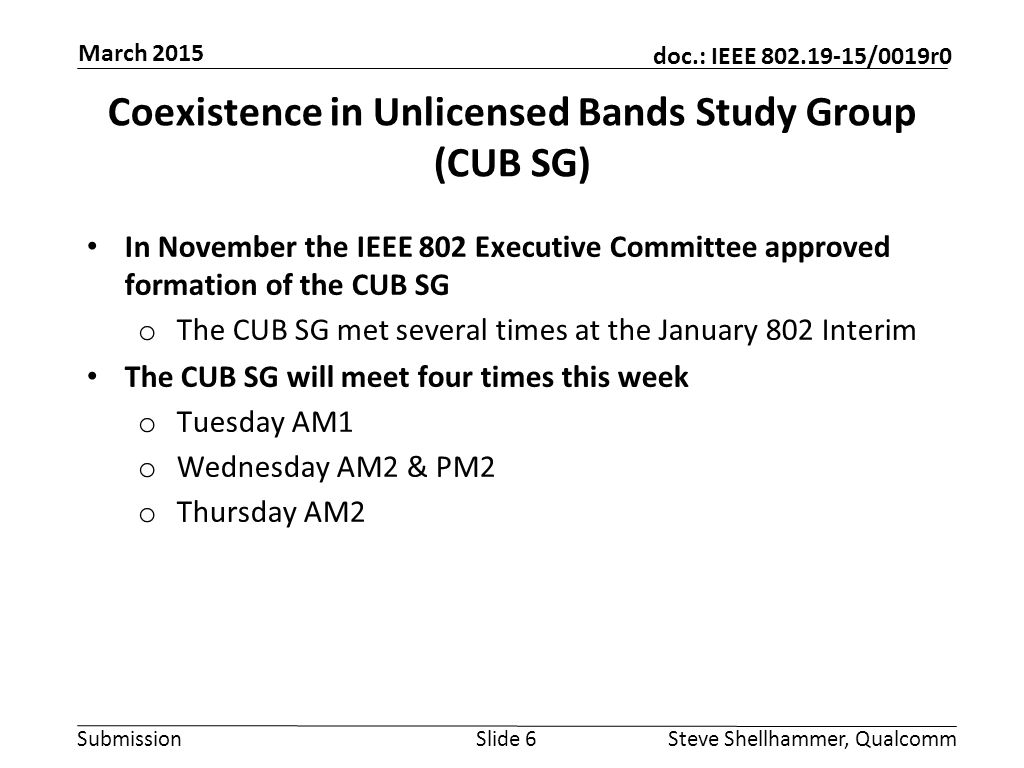 Submission doc.: IEEE 802.19-15/0019r0 Coexistence in Unlicensed Bands Study Group (CUB SG) In November the IEEE 802 Executive Committee approved formation of the CUB SG o The CUB SG met several times at the January 802 Interim The CUB SG will meet four times this week o Tuesday AM1 o Wednesday AM2 & PM2 o Thursday AM2 Slide 6Steve Shellhammer, Qualcomm March 2015