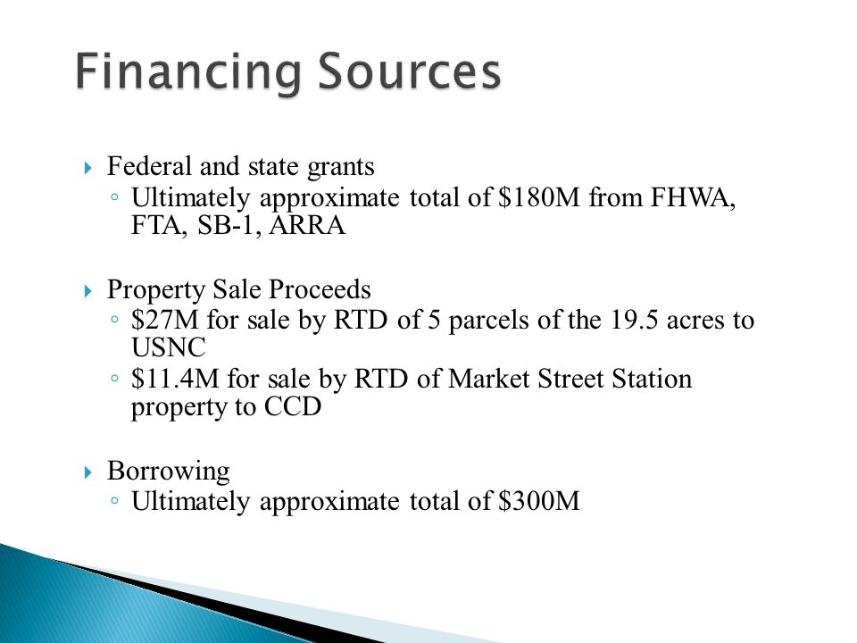  Federal and state grants ◦ Ultimately approximate total of $180M from FHWA, FTA, SB-1, ARRA  Property Sale Proceeds ◦ $27M for sale by RTD of 5 parcels of the 19.5 acres to USNC ◦ $11.4M for sale by RTD of Market Street Station property to CCD  Borrowing ◦ Ultimately approximate total of $300M