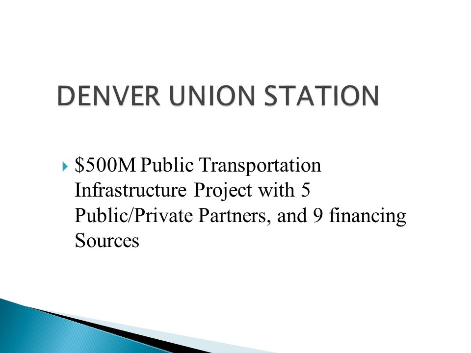 DENVER UNION STATION  $500M Public Transportation Infrastructure Project with 5 Public/Private Partners, and 9 financing Sources