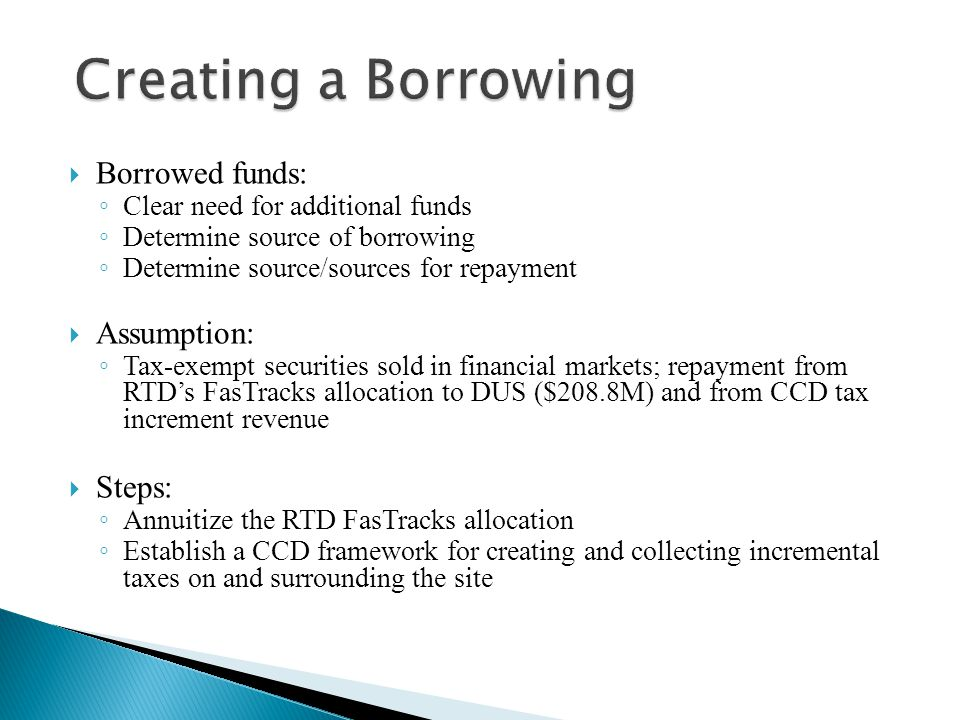  Borrowed funds: ◦ Clear need for additional funds ◦ Determine source of borrowing ◦ Determine source/sources for repayment  Assumption: ◦ Tax-exempt securities sold in financial markets; repayment from RTD's FasTracks allocation to DUS ($208.8M) and from CCD tax increment revenue  Steps: ◦ Annuitize the RTD FasTracks allocation ◦ Establish a CCD framework for creating and collecting incremental taxes on and surrounding the site
