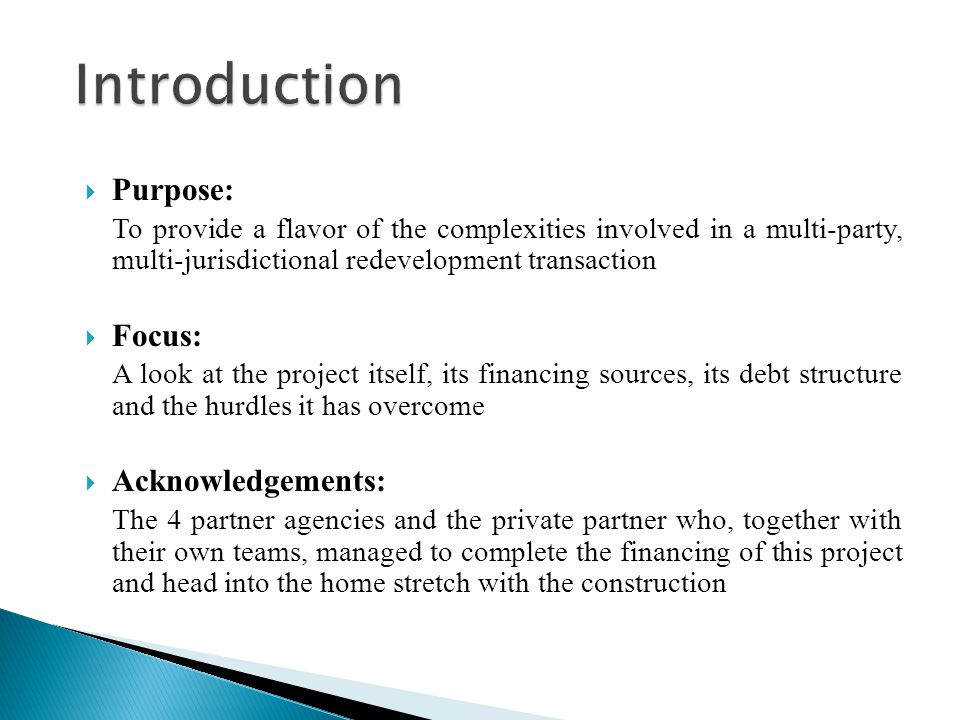  Purpose: To provide a flavor of the complexities involved in a multi-party, multi-jurisdictional redevelopment transaction  Focus: A look at the project itself, its financing sources, its debt structure and the hurdles it has overcome  Acknowledgements: The 4 partner agencies and the private partner who, together with their own teams, managed to complete the financing of this project and head into the home stretch with the construction