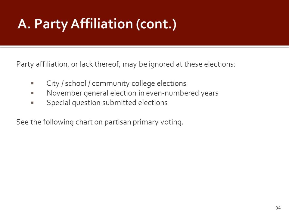 Party affiliation, or lack thereof, may be ignored at these elections:  City / school / community college elections  November general election in even-numbered years  Special question submitted elections See the following chart on partisan primary voting.