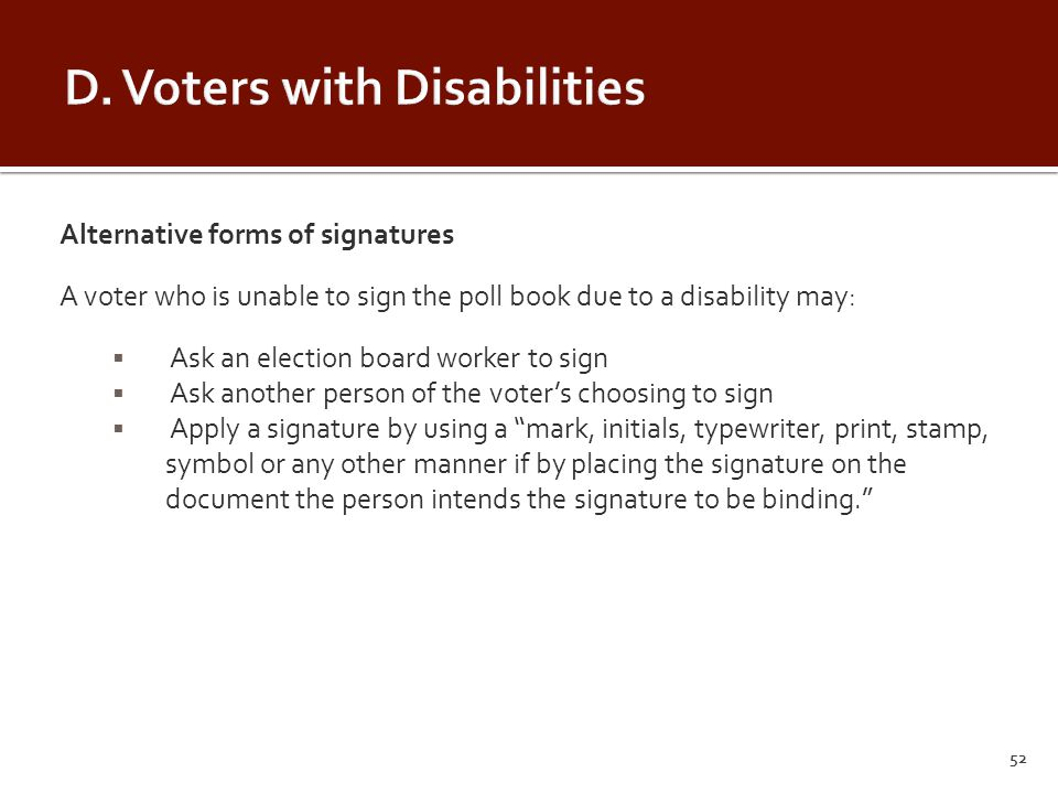 Alternative forms of signatures A voter who is unable to sign the poll book due to a disability may:  Ask an election board worker to sign  Ask another person of the voter's choosing to sign  Apply a signature by using a mark, initials, typewriter, print, stamp, symbol or any other manner if by placing the signature on the document the person intends the signature to be binding. 52