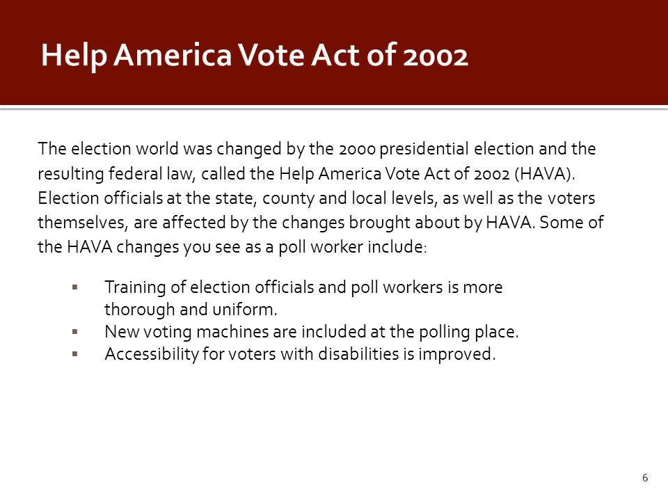 The election world was changed by the 2000 presidential election and the resulting federal law, called the Help America Vote Act of 2002 (HAVA).