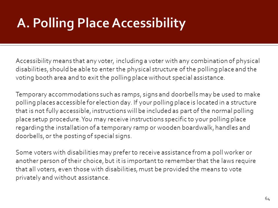 Accessibility means that any voter, including a voter with any combination of physical disabilities, should be able to enter the physical structure of the polling place and the voting booth area and to exit the polling place without special assistance.