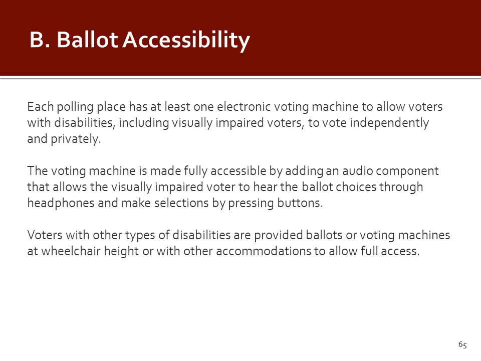 Each polling place has at least one electronic voting machine to allow voters with disabilities, including visually impaired voters, to vote independently and privately.