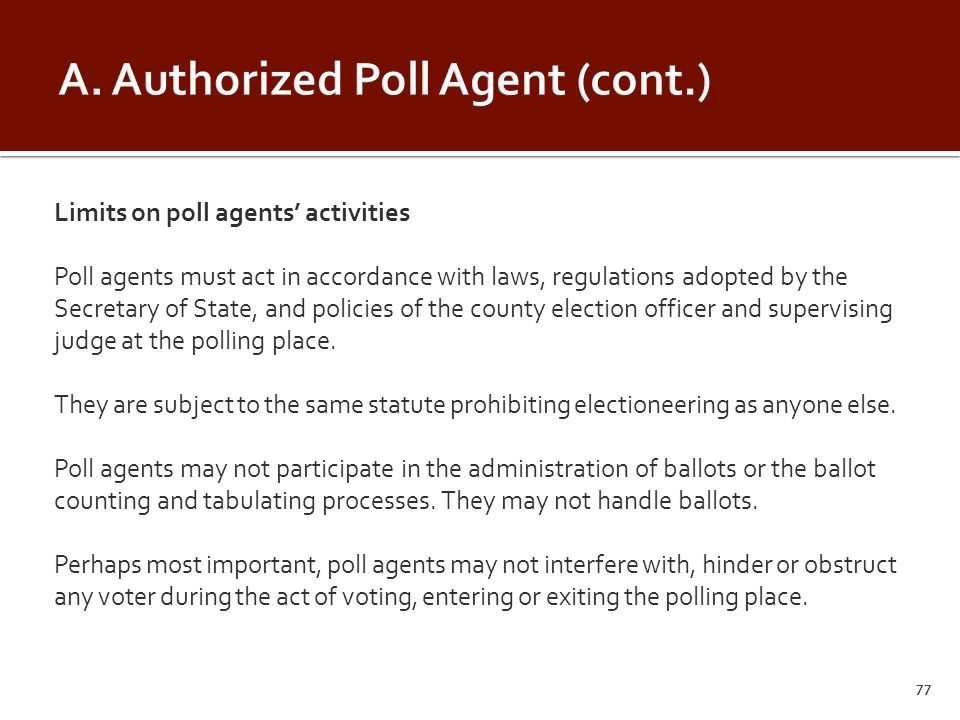 Limits on poll agents' activities Poll agents must act in accordance with laws, regulations adopted by the Secretary of State, and policies of the county election officer and supervising judge at the polling place.