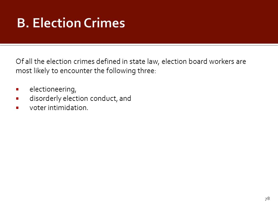 Of all the election crimes defined in state law, election board workers are most likely to encounter the following three:  electioneering,  disorderly election conduct, and  voter intimidation.