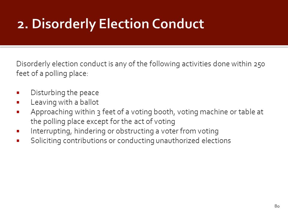 Disorderly election conduct is any of the following activities done within 250 feet of a polling place:  Disturbing the peace  Leaving with a ballot  Approaching within 3 feet of a voting booth, voting machine or table at the polling place except for the act of voting  Interrupting, hindering or obstructing a voter from voting  Soliciting contributions or conducting unauthorized elections 80