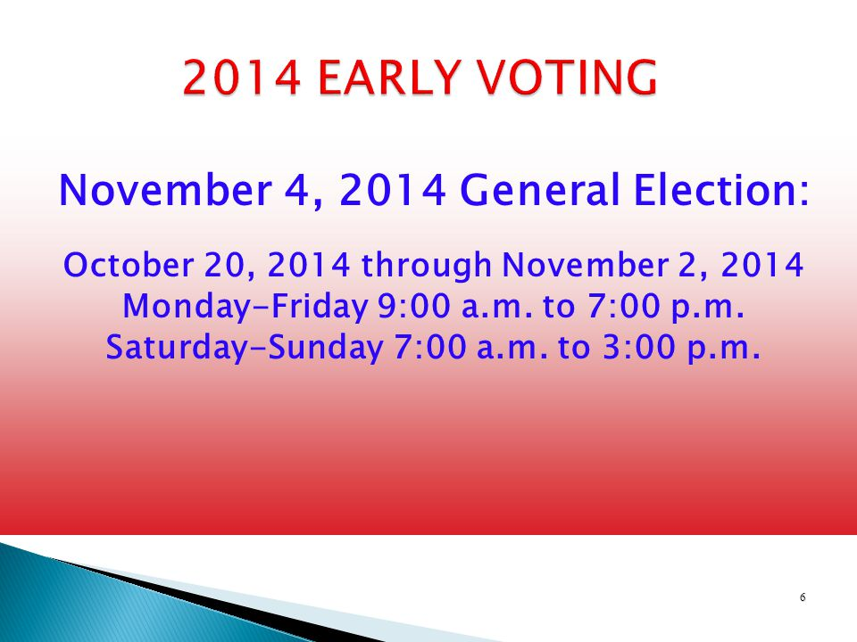 6 2014 EARLY VOTING November 4, 2014 General Election: October 20, 2014 through November 2, 2014 Monday-Friday 9:00 a.m.