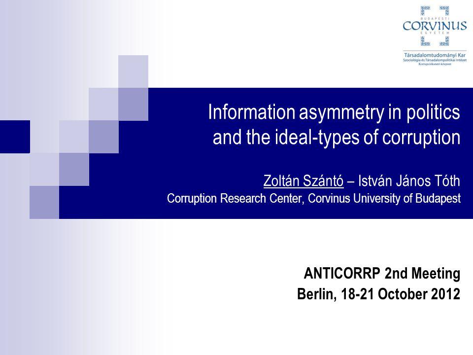 Information asymmetry in politics and the ideal-types of corruption Zoltán Szántó – István János Tóth Corruption Research Center, Corvinus University