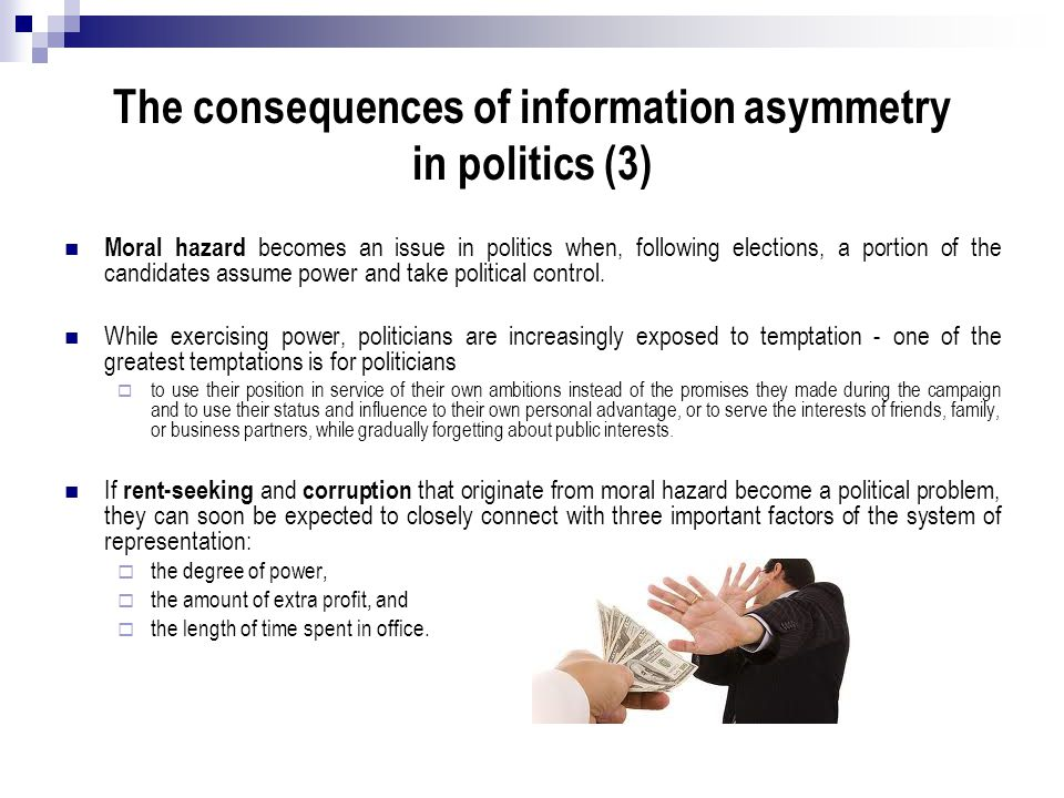 The consequences of information asymmetry in politics (3) Moral hazard becomes an issue in politics when, following elections, a portion of the candid