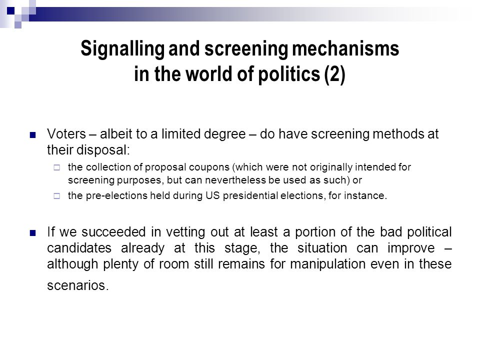 Signalling and screening mechanisms in the world of politics (2) Voters – albeit to a limited degree – do have screening methods at their disposal: 