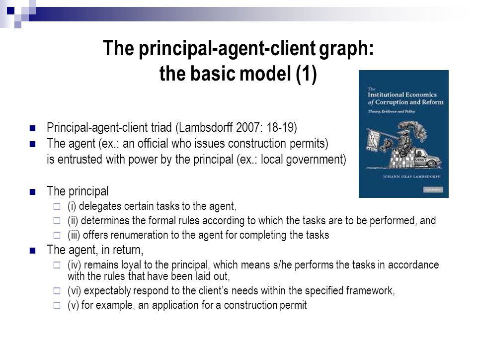 The principal-agent-client graph: the basic model (1) Principal-agent-client triad (Lambsdorff 2007: 18-19) The agent (ex.: an official who issues con