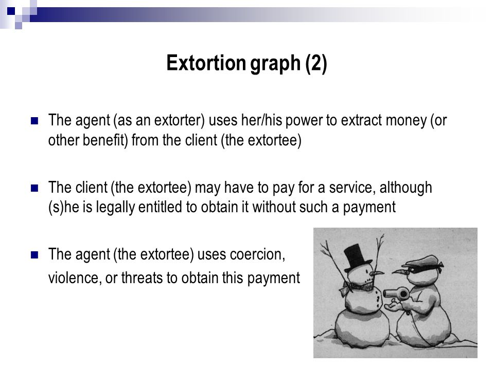 Extortion graph (2) The agent (as an extorter) uses her/his power to extract money (or other benefit) from the client (the extortee) The client (the e