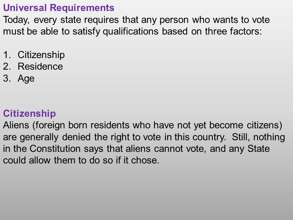 Universal Requirements Today, every state requires that any person who wants to vote must be able to satisfy qualifications based on three factors: 1.Citizenship 2.Residence 3.Age Citizenship Aliens (foreign born residents who have not yet become citizens) are generally denied the right to vote in this country.