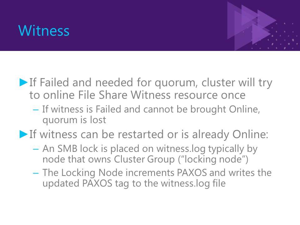 Witness ► If Failed and needed for quorum, cluster will try to online File Share Witness resource once – If witness is Failed and cannot be brought Online, quorum is lost ► If witness can be restarted or is already Online: – An SMB lock is placed on witness.log typically by node that owns Cluster Group ( locking node ) – The Locking Node increments PAXOS and writes the updated PAXOS tag to the witness.log file