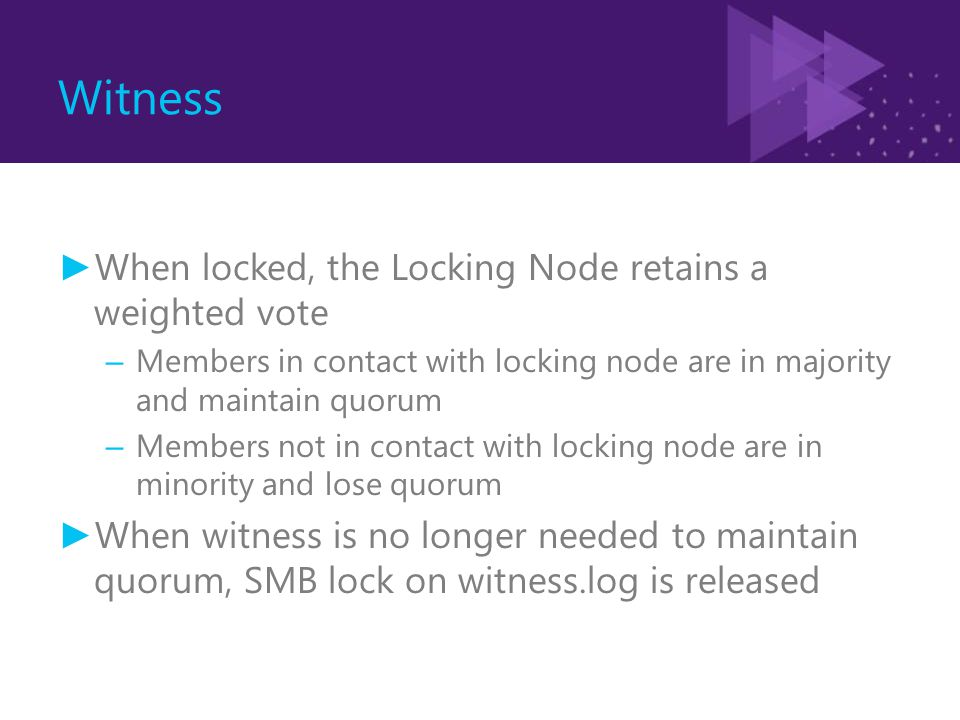 Witness ► When locked, the Locking Node retains a weighted vote – Members in contact with locking node are in majority and maintain quorum – Members not in contact with locking node are in minority and lose quorum ► When witness is no longer needed to maintain quorum, SMB lock on witness.log is released