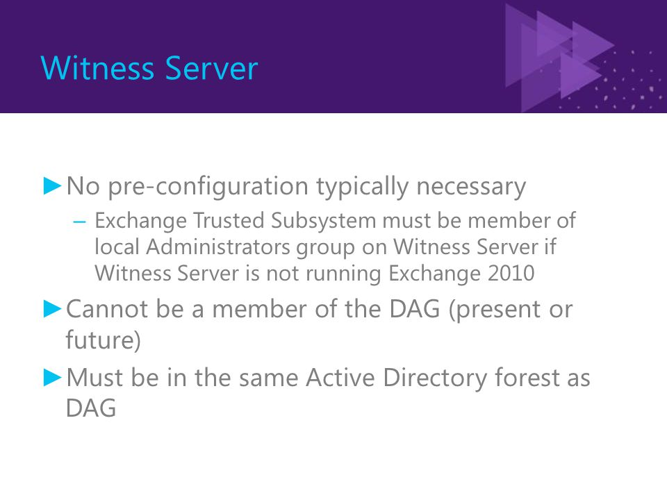 Witness Server ► No pre-configuration typically necessary – Exchange Trusted Subsystem must be member of local Administrators group on Witness Server if Witness Server is not running Exchange 2010 ► Cannot be a member of the DAG (present or future) ► Must be in the same Active Directory forest as DAG