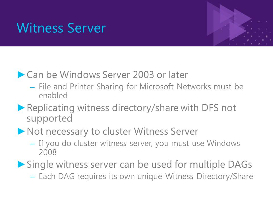 Witness Server ► Can be Windows Server 2003 or later – File and Printer Sharing for Microsoft Networks must be enabled ► Replicating witness directory