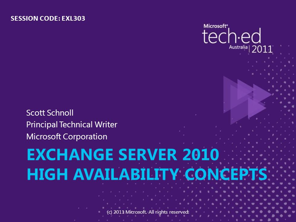 EXCHANGE SERVER 2010 HIGH AVAILABILITY CONCEPTS Scott Schnoll Principal Technical Writer Microsoft Corporation SESSION CODE: EXL303 (c) 2011 Microsoft