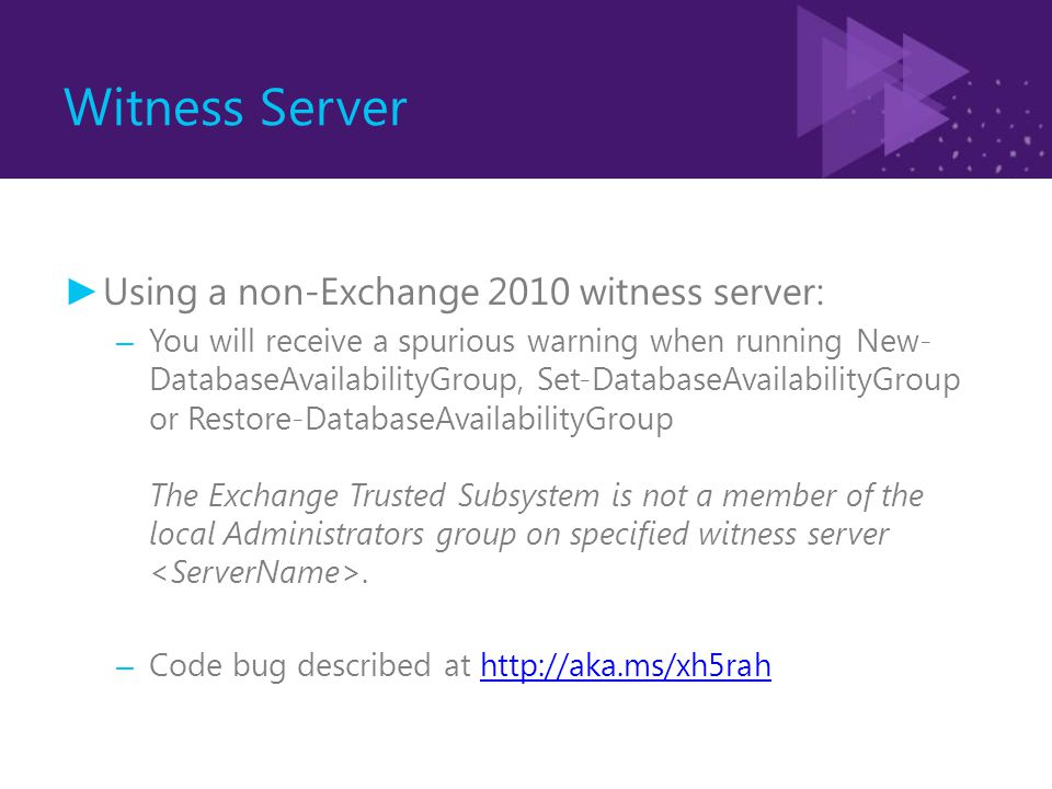 Witness Server ► Using a non-Exchange 2010 witness server: – You will receive a spurious warning when running New- DatabaseAvailabilityGroup, Set-Data