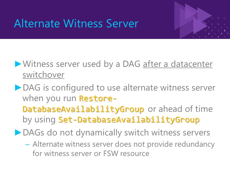 Alternate Witness Server ► Witness server used by a DAG after a datacenter switchover Restore- DatabaseAvailabilityGroup Set-DatabaseAvailabilityGroup ► DAG is configured to use alternate witness server when you run Restore- DatabaseAvailabilityGroup or ahead of time by using Set-DatabaseAvailabilityGroup ► DAGs do not dynamically switch witness servers – Alternate witness server does not provide redundancy for witness server or FSW resource