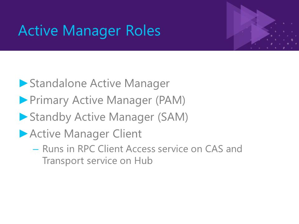 Active Manager Roles ► Standalone Active Manager ► Primary Active Manager (PAM) ► Standby Active Manager (SAM) ► Active Manager Client – Runs in RPC Client Access service on CAS and Transport service on Hub