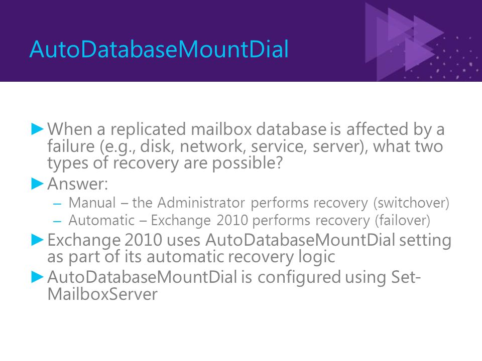 AutoDatabaseMountDial ► When a replicated mailbox database is affected by a failure (e.g., disk, network, service, server), what two types of recovery are possible.