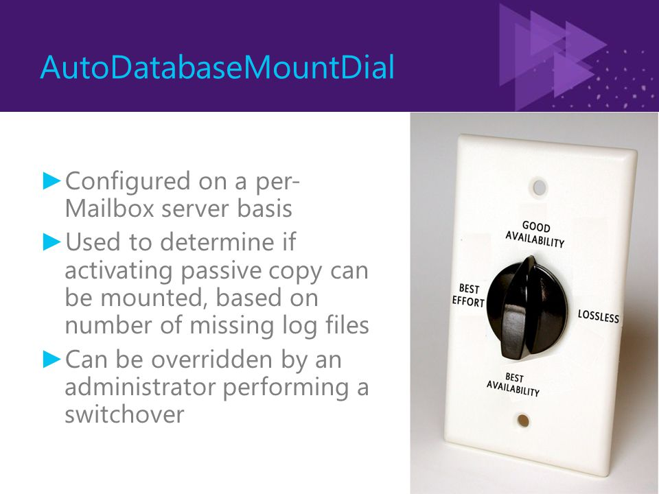 AutoDatabaseMountDial ► Configured on a per- Mailbox server basis ► Used to determine if activating passive copy can be mounted, based on number of missing log files ► Can be overridden by an administrator performing a switchover