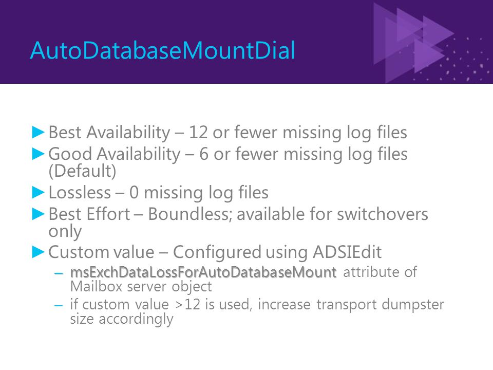 AutoDatabaseMountDial ► Best Availability – 12 or fewer missing log files ► Good Availability – 6 or fewer missing log files (Default) ► Lossless – 0 missing log files ► Best Effort – Boundless; available for switchovers only ► Custom value – Configured using ADSIEdit – msExchDataLossForAutoDatabaseMount – msExchDataLossForAutoDatabaseMount attribute of Mailbox server object – if custom value >12 is used, increase transport dumpster size accordingly