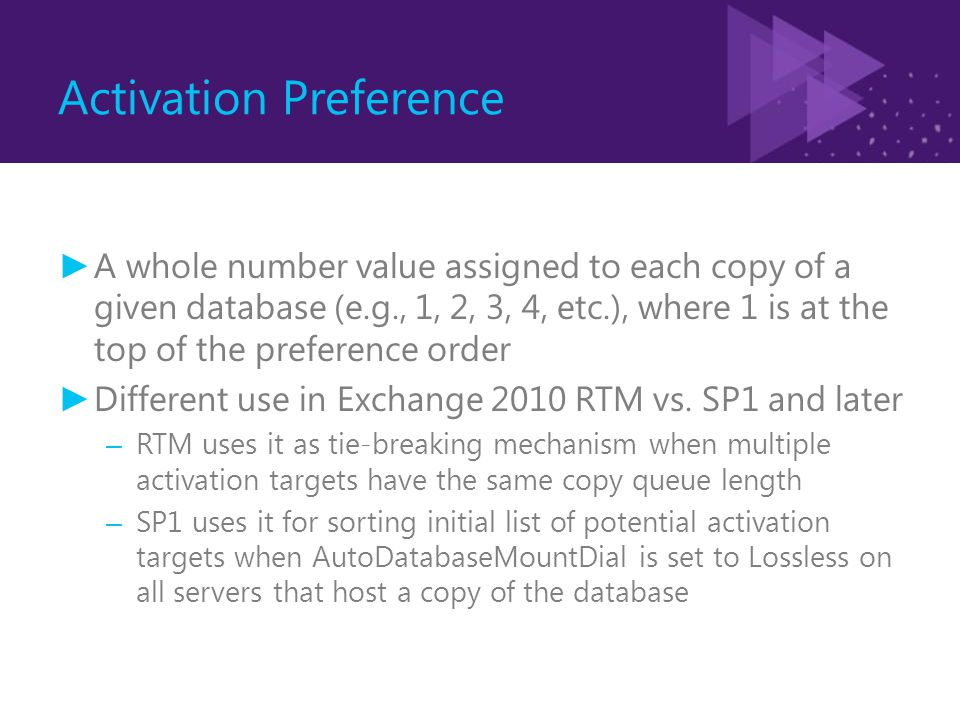 Activation Preference ► A whole number value assigned to each copy of a given database (e.g., 1, 2, 3, 4, etc.), where 1 is at the top of the preference order ► Different use in Exchange 2010 RTM vs.
