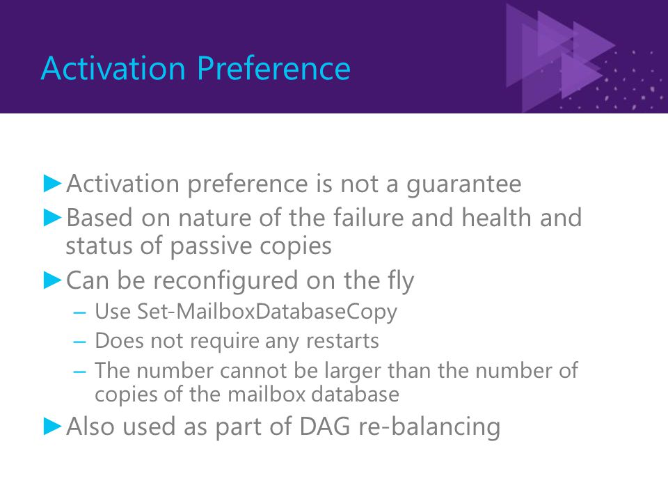 Activation Preference ► Activation preference is not a guarantee ► Based on nature of the failure and health and status of passive copies ► Can be rec