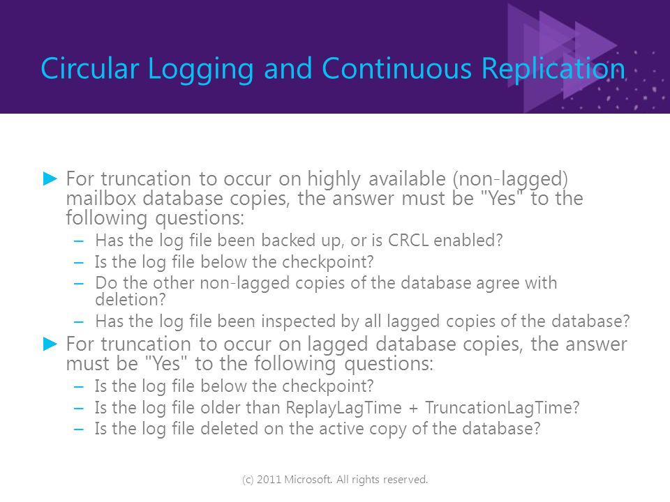 Circular Logging and Continuous Replication ► For truncation to occur on highly available (non-lagged) mailbox database copies, the answer must be Yes to the following questions: – Has the log file been backed up, or is CRCL enabled.
