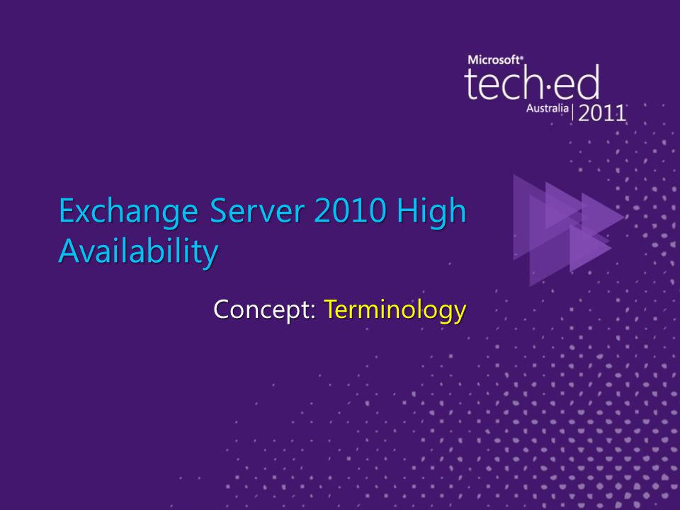 Exchange Server High Availability Terminology ► High Availability must meet three criteria – Service Availability – Data Availability – Automatic recovery from most failures ► Site Resilience – Manual switchover process (datacenter switchover) used to activate service and data access in an alternate datacenter when the primary datacenter can no longer provide the required level of service