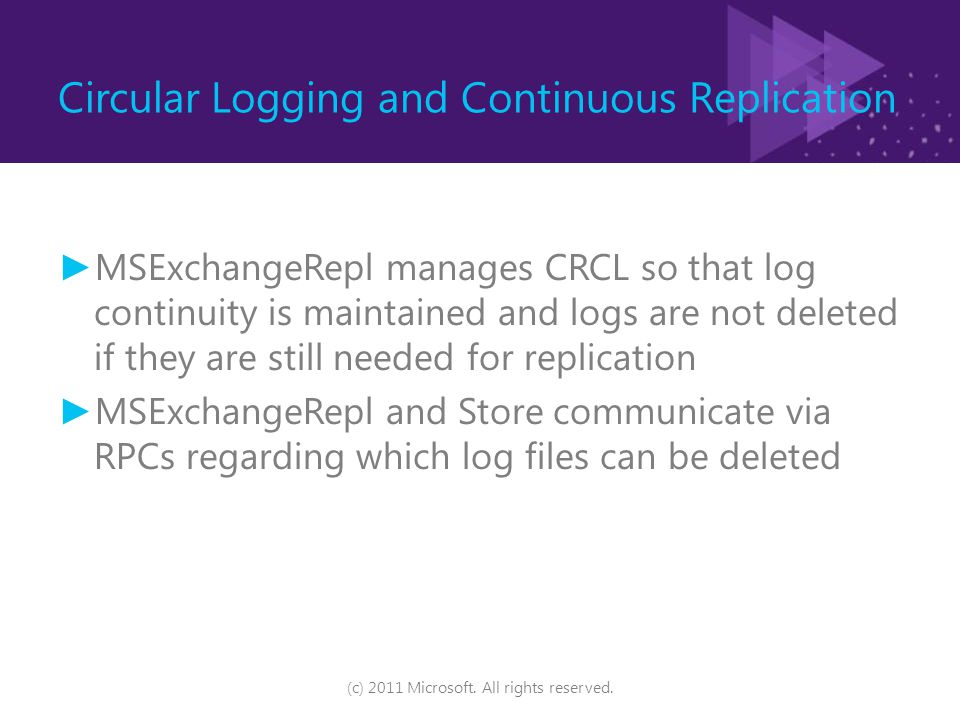 Circular Logging and Continuous Replication ► MSExchangeRepl manages CRCL so that log continuity is maintained and logs are not deleted if they are still needed for replication ► MSExchangeRepl and Store communicate via RPCs regarding which log files can be deleted (c) 2011 Microsoft.