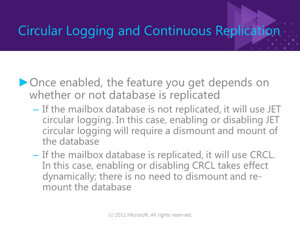 Circular Logging and Continuous Replication ► Once enabled, the feature you get depends on whether or not database is replicated – If the mailbox database is not replicated, it will use JET circular logging.