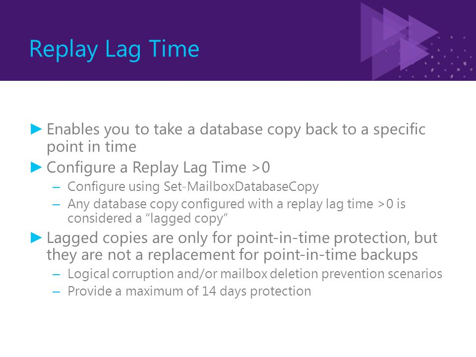 Replay Lag Time ► Enables you to take a database copy back to a specific point in time ► Configure a Replay Lag Time >0 – Configure using Set-MailboxD