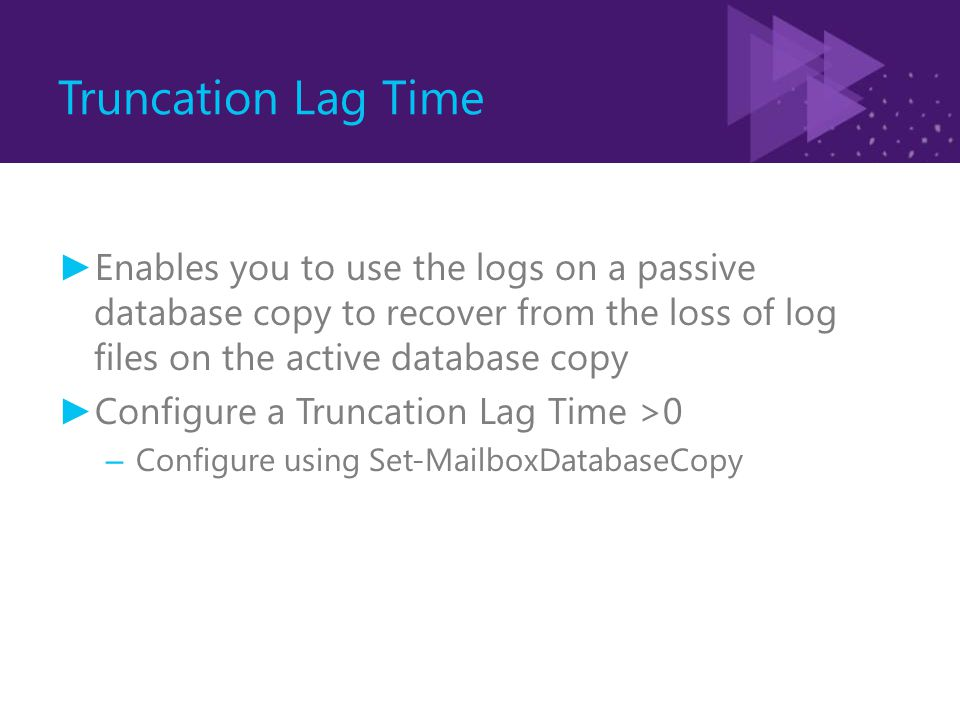 Truncation Lag Time ► Enables you to use the logs on a passive database copy to recover from the loss of log files on the active database copy ► Confi