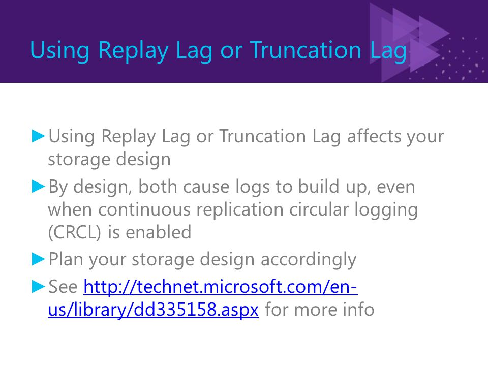 Using Replay Lag or Truncation Lag ► Using Replay Lag or Truncation Lag affects your storage design ► By design, both cause logs to build up, even when continuous replication circular logging (CRCL) is enabled ► Plan your storage design accordingly ► See http://technet.microsoft.com/en- us/library/dd335158.aspx for more infohttp://technet.microsoft.com/en- us/library/dd335158.aspx