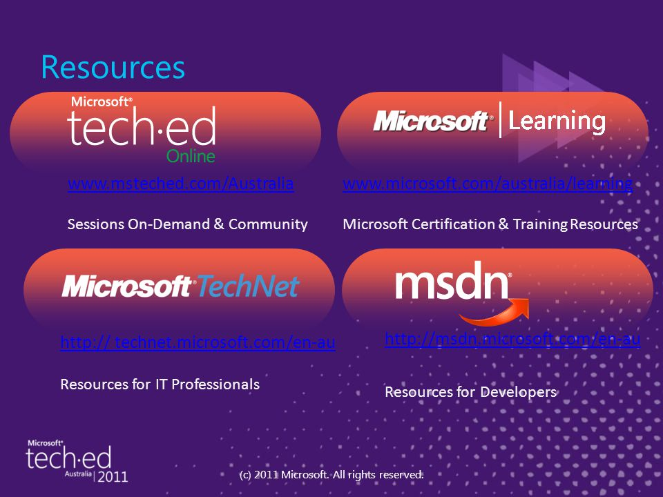 www.msteched.com/Australia Sessions On-Demand & Community http:// technet.microsoft.com/en-au Resources for IT Professionals http://msdn.microsoft.com/en-au Resources for Developers www.microsoft.com/australia/learning Microsoft Certification & Training Resources Resources (c) 2011 Microsoft.