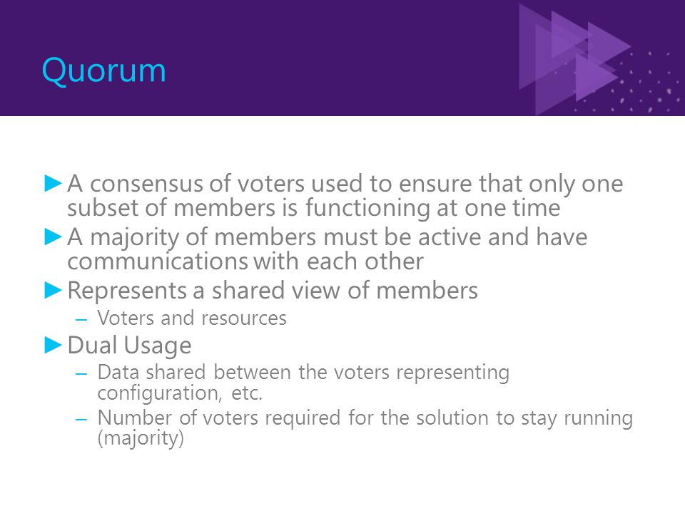 Quorum ► A consensus of voters used to ensure that only one subset of members is functioning at one time ► A majority of members must be active and ha