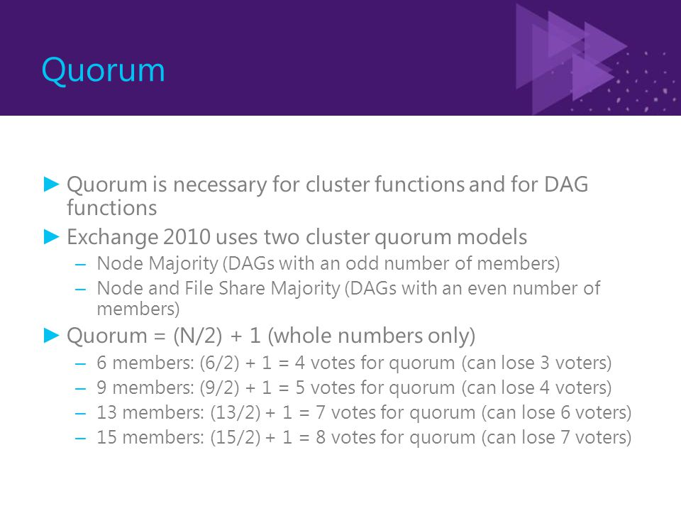 Quorum ► Quorum is necessary for cluster functions and for DAG functions ► Exchange 2010 uses two cluster quorum models – Node Majority (DAGs with an odd number of members) – Node and File Share Majority (DAGs with an even number of members) ► Quorum = (N/2) + 1 (whole numbers only) – 6 members: (6/2) + 1 = 4 votes for quorum (can lose 3 voters) – 9 members: (9/2) + 1 = 5 votes for quorum (can lose 4 voters) – 13 members: (13/2) + 1 = 7 votes for quorum (can lose 6 voters) – 15 members: (15/2) + 1 = 8 votes for quorum (can lose 7 voters)