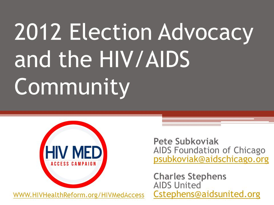 2012 Election Advocacy and the HIV/AIDS Community Pete Subkoviak AIDS Foundation of Chicago psubkoviak@aidschicago.org Charles Stephens AIDS United Cstephens@aidsunited.org WWW.HIVHealthReform.org/HIVMedAccess