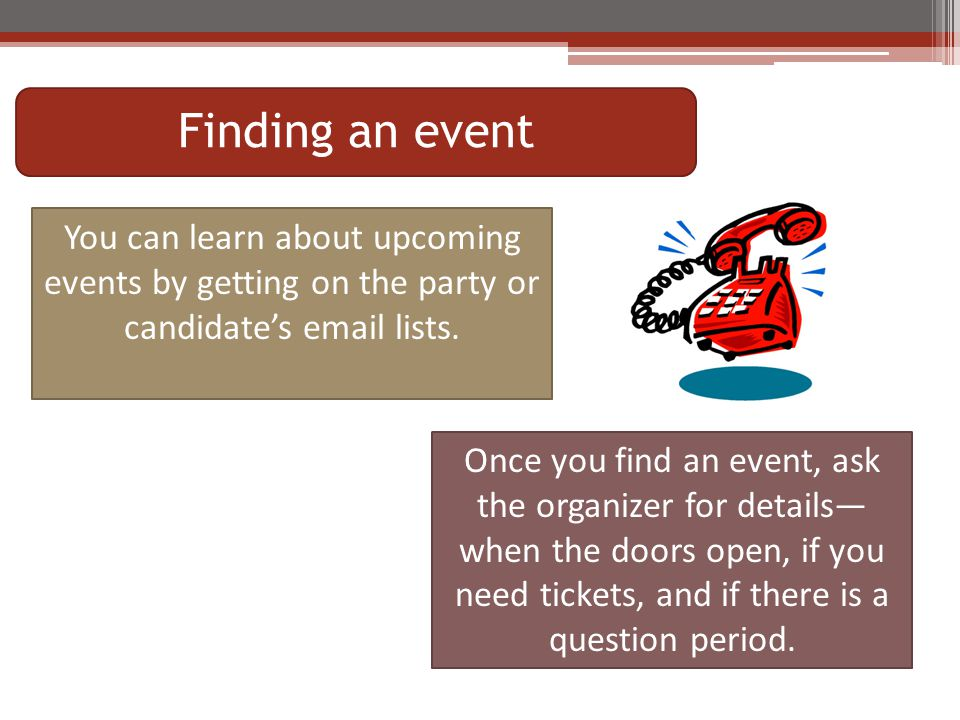 Finding an event You can learn about upcoming events by getting on the party or candidate's email lists.