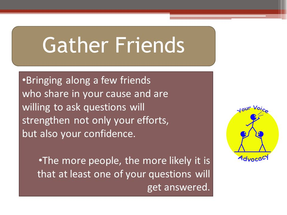 Gather Friends Bringing along a few friends who share in your cause and are willing to ask questions will strengthen not only your efforts, but also your confidence.