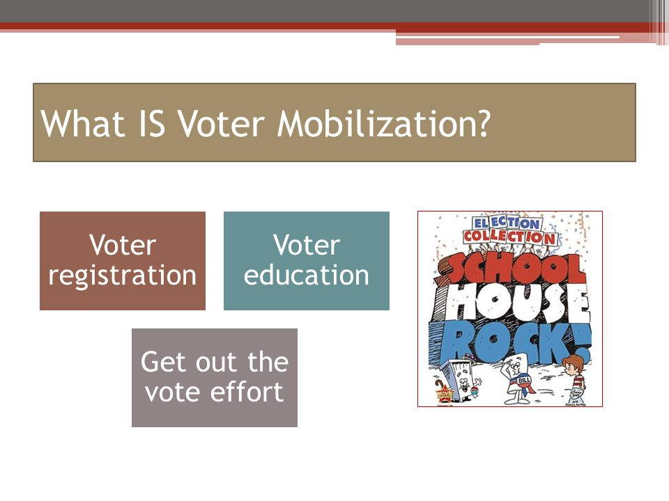 What IS Voter Mobilization Voter registration Voter education Get out the vote effort