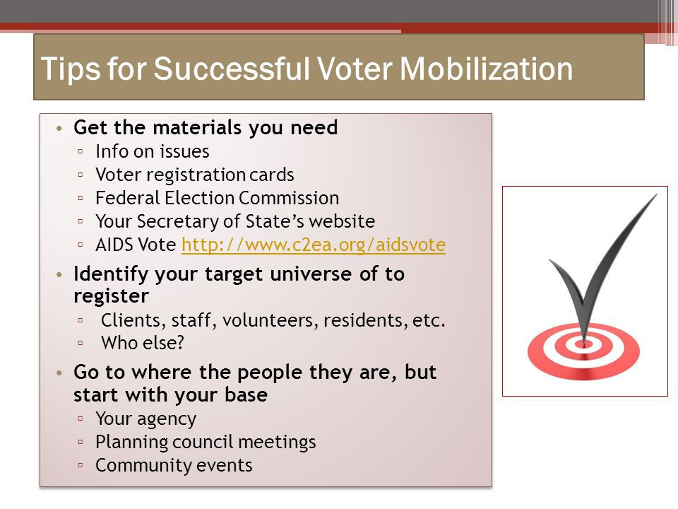 Tips for Successful Voter Mobilization Get the materials you need ▫ Info on issues ▫ Voter registration cards ▫ Federal Election Commission ▫ Your Secretary of State's website ▫ AIDS Vote http://www.c2ea.org/aidsvotehttp://www.c2ea.org/aidsvote Identify your target universe of to register ▫ Clients, staff, volunteers, residents, etc.